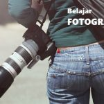 Belajar Fotografi Adalah Kebutuhan Penting Di Era Digital Ini